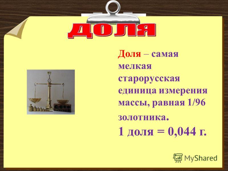 Доля – самая мелкая старорусская единица измерения массы, равная 1/96 золотника. 1 доля = 0,044 г.