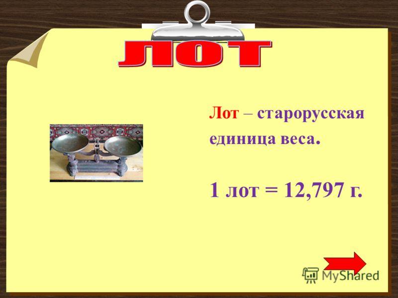 Лот – старорусская единица веса. 1 лот = 12,797 г.