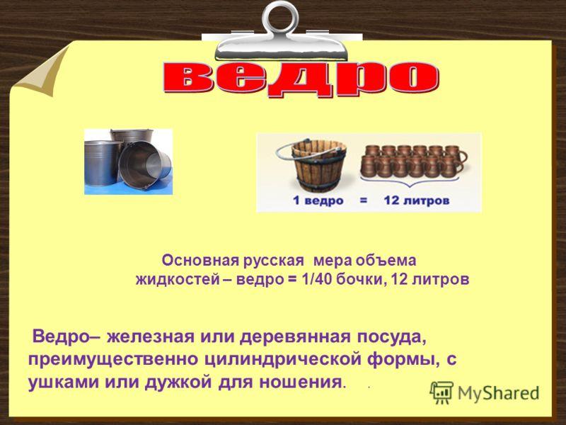 Основная русская мера объема жидкостей – ведро = 1/40 бочки, 12 литров Ведро– железная или деревянная посуда, преимущественно цилиндрической формы, с ушками или дужкой для ношения..