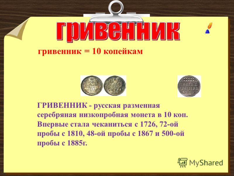 гривенник = 10 копейкам ГРИВЕННИК - русская разменная серебряная низкопробная монета в 10 коп. Впервые стала чеканиться с 1726, 72-ой пробы с 1810, 48-ой пробы с 1867 и 500-ой пробы с 1885г.