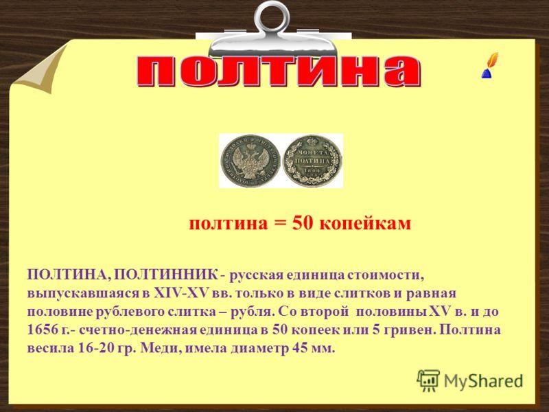 полтина = 50 копейкам ПОЛТИНА, ПОЛТИННИК - русская единица стоимости, выпускавшаяся в XIV-XV вв. только в виде слитков и равная половине рублевого слитка – рубля. Со второй половины XV в. и до 1656 г.- счетно-денежная единица в 50 копеек или 5 гривен
