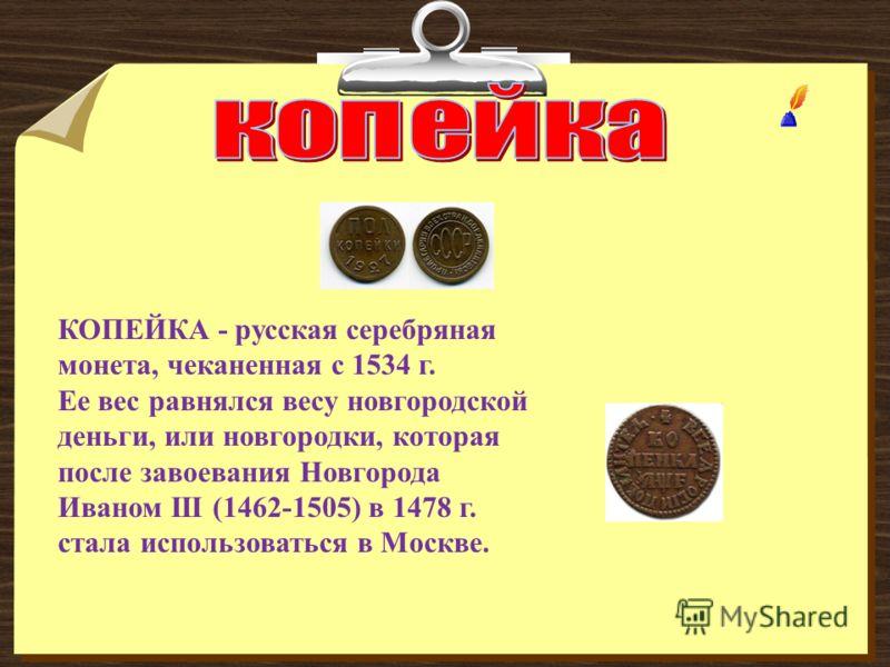 КОПЕЙКА - русская серебряная монета, чеканенная с 1534 г. Ее вес равнялся весу новгородской деньги, или новгородки, которая после завоевания Новгорода Иваном III (1462-1505) в 1478 г. стала использоваться в Москве.