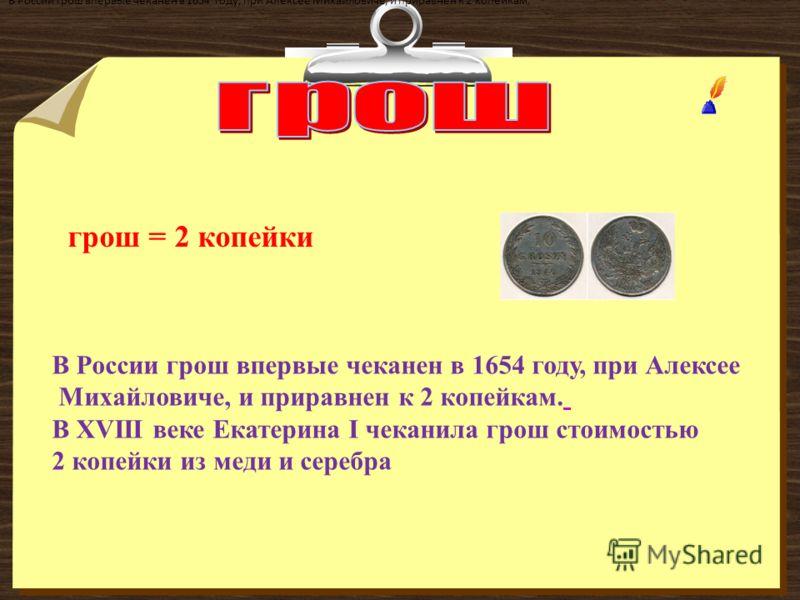 В России грош впервые чеканен в 1654 году, при Алексее Михайловиче, и приравнен к 2 копейкам. В России грош впервые чеканен в 1654 году, при Алексее Михайловиче, и приравнен к 2 копейкам. В XVIII веке Екатерина I чеканила грош стоимостью 2 копейки из
