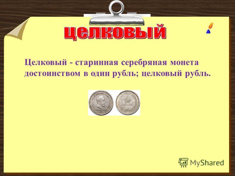 Целковый - старинная серебряная монета достоинством в один рубль; целковый рубль.