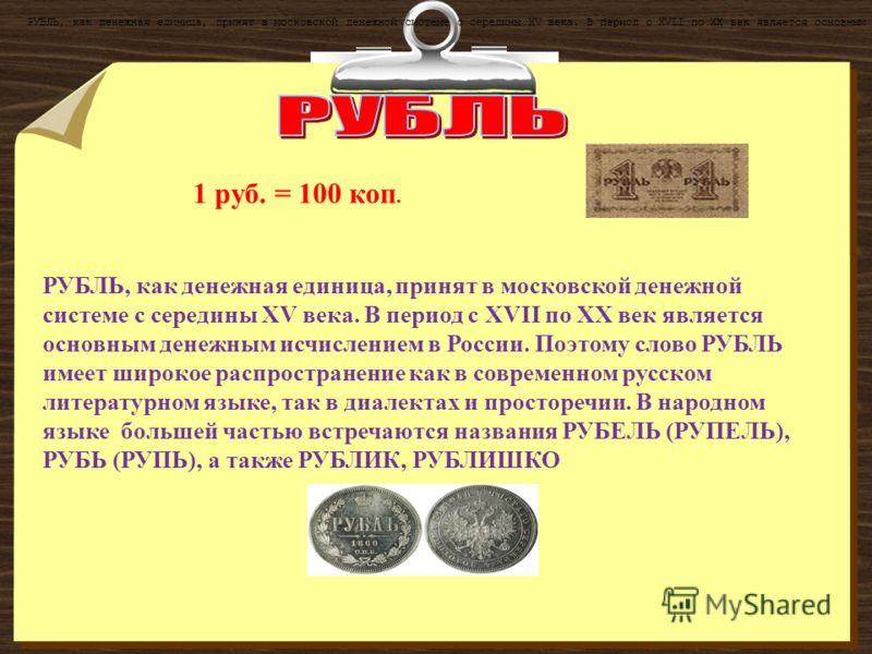 РУБЛЬ, как денежная единица, принят в московской денежной системе с середины XV века. В период с XVII по ХХ век является основным денежным исчислением в России. Поэтому слово РУБЛЬ имеет широкое распространение как в современном русском литературном