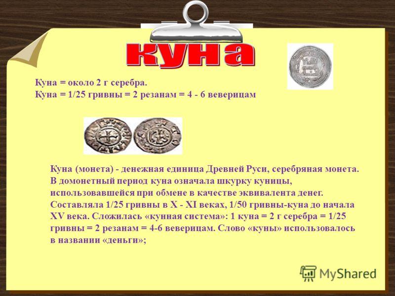 Куна (монета) - денежная единица Древней Руси, серебряная монета. В домонетный период куна означала шкурку куницы, использовавшейся при обмене в качестве эквивалента денег. Составляла 1/25 гривны в Х - XI веках, 1/50 гривны-куна до начала XV века. Сл