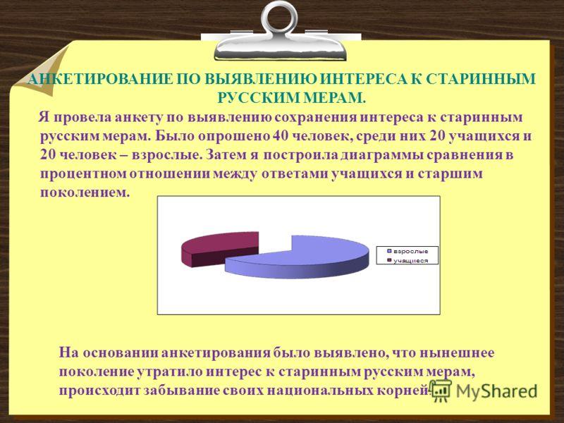 АНКЕТИРОВАНИЕ ПО ВЫЯВЛЕНИЮ ИНТЕРЕСА К СТАРИННЫМ РУССКИМ МЕРАМ. Я провела анкету по выявлению сохранения интереса к старинным русским мерам. Было опрошено 40 человек, среди них 20 учащихся и 20 человек – взрослые. Затем я построила диаграммы сравнения