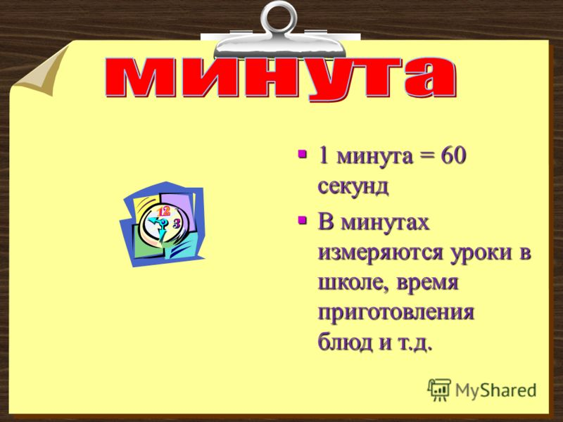 1 минута = 60 секунд 1 минута = 60 секунд В минутах измеряются уроки в школе, время приготовления блюд и т.д. В минутах измеряются уроки в школе, время приготовления блюд и т.д.