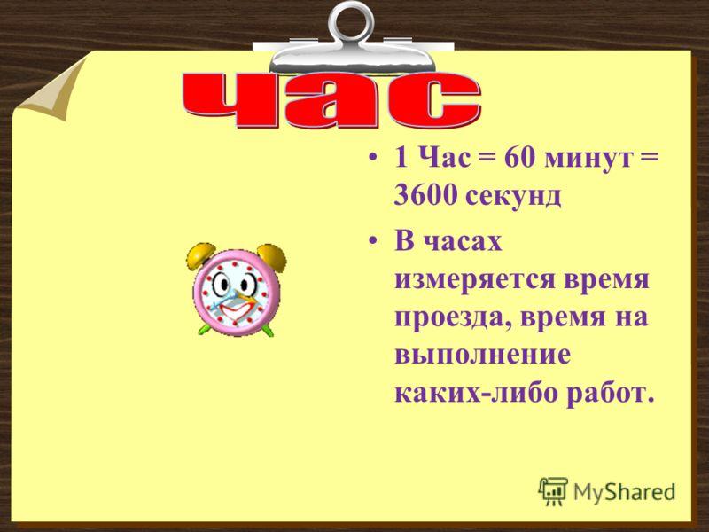 1 Час = 60 минут = 3600 секунд В часах измеряется время проезда, время на выполнение каких-либо работ.