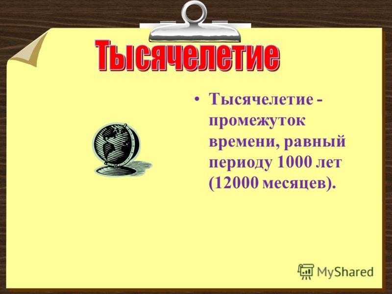 Тысячелетие - промежуток времени, равный периоду 1000 лет (12000 месяцев).