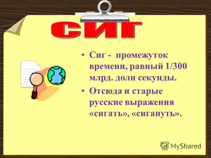 Сиг - промежуток времени, равный 1/300 млрд. доли секунды. Отсюда и старые русские выражения «сигать», «сигануть».