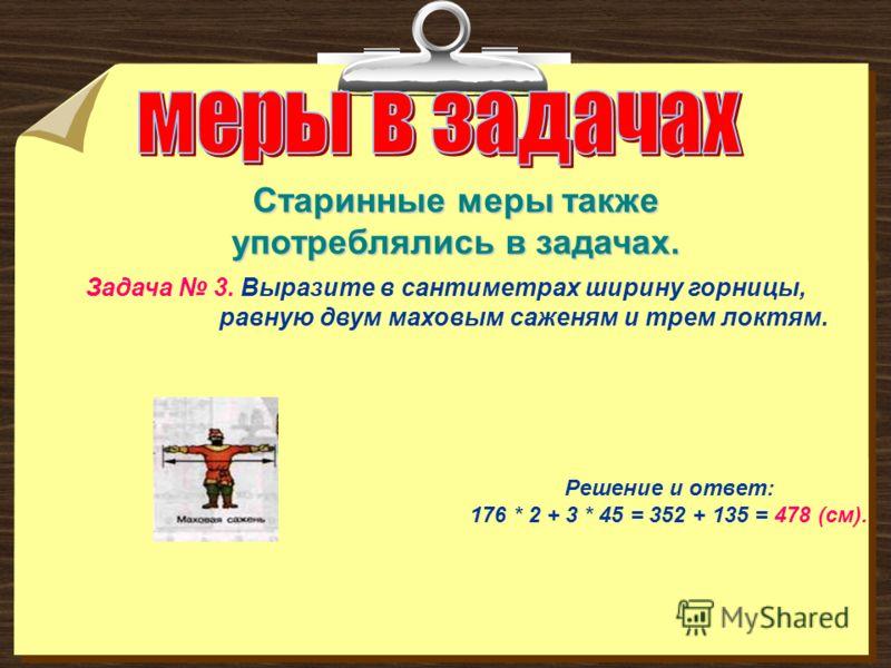 Задача 3. Выразите в сантиметрах ширину горницы, равную двум маховым саженям и трем локтям. Решение и ответ: 176 * 2 + 3 * 45 = 352 + 135 = 478 (см). Старинные меры также употреблялись в задачах.