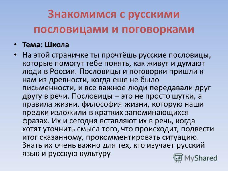 Знакомимся с русскими пословицами и поговорками Тема: Школа На этой страничке ты прочтёшь русские пословицы, которые помогут тебе понять, как живут и думают люди в России. Пословицы и поговорки пришли к нам из древности, когда еще не было письменност