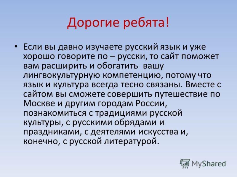Дорогие ребята! Если вы давно изучаете русский язык и уже хорошо говорите по – русски, то сайт поможет вам расширить и обогатить вашу лингвокультурную компетенцию, потому что язык и культура всегда тесно связаны. Вместе с сайтом вы сможете совершить