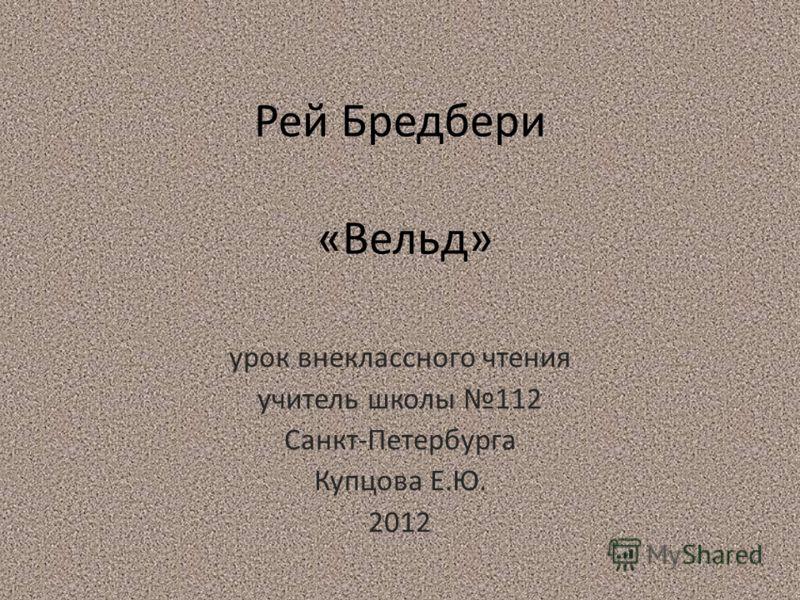 Рей Бредбери «Вельд» урок внеклассного чтения учитель школы 112 Санкт-Петербурга Купцова Е.Ю. 2012