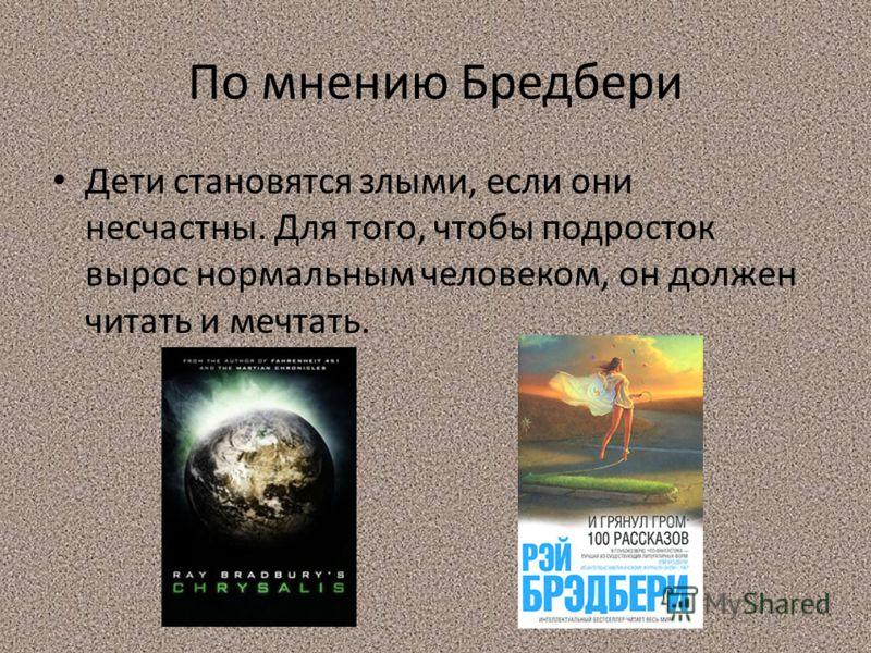 По мнению Бредбери Дети становятся злыми, если они несчастны. Для того, чтобы подросток вырос нормальным человеком, он должен читать и мечтать.