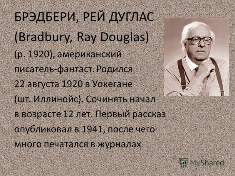 БРЭДБЕРИ, РЕЙ ДУГЛАС (Bradbury, Ray Douglas) (р. 1920), американский писатель-фантаст. Родился 22 августа 1920 в Уокегане (шт. Иллинойс). Сочинять начал в возрасте 12 лет. Первый рассказ опубликовал в 1941, после чего много печатался в журналах