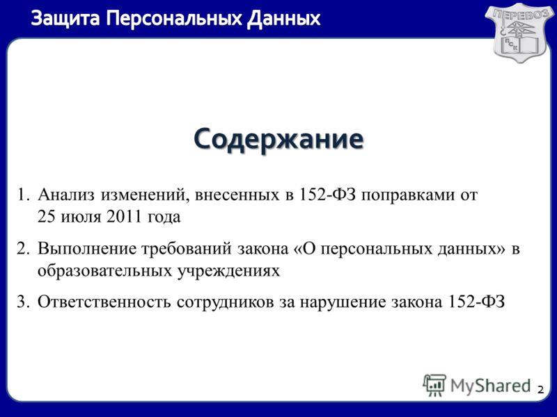 Содержание 1.Анализ изменений, внесенных в 152-ФЗ поправками от 25 июля 2011 года 2.Выполнение требований закона «О персональных данных» в образовательных учреждениях 3.Ответственность сотрудников за нарушение закона 152-ФЗ 2