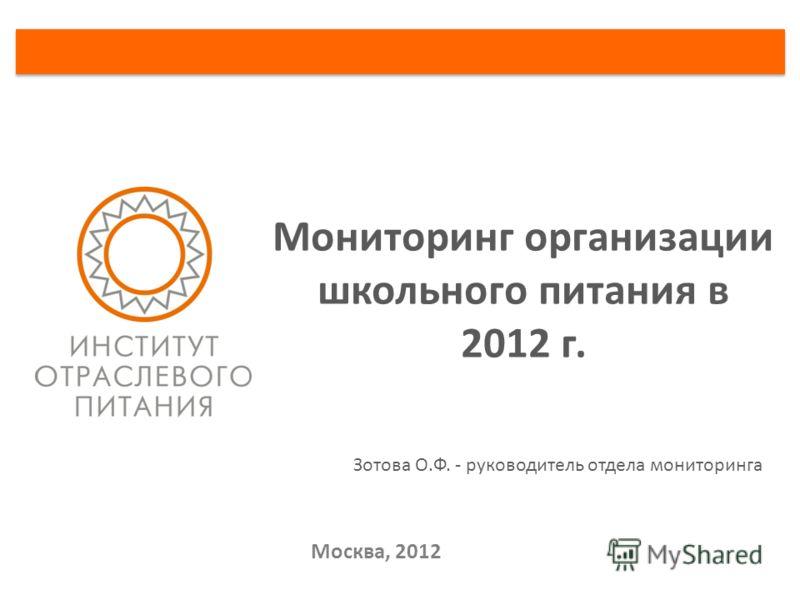 Москва, 2012 Мониторинг организации школьного питания в 2012 г. Зотова О.Ф. - руководитель отдела мониторинга