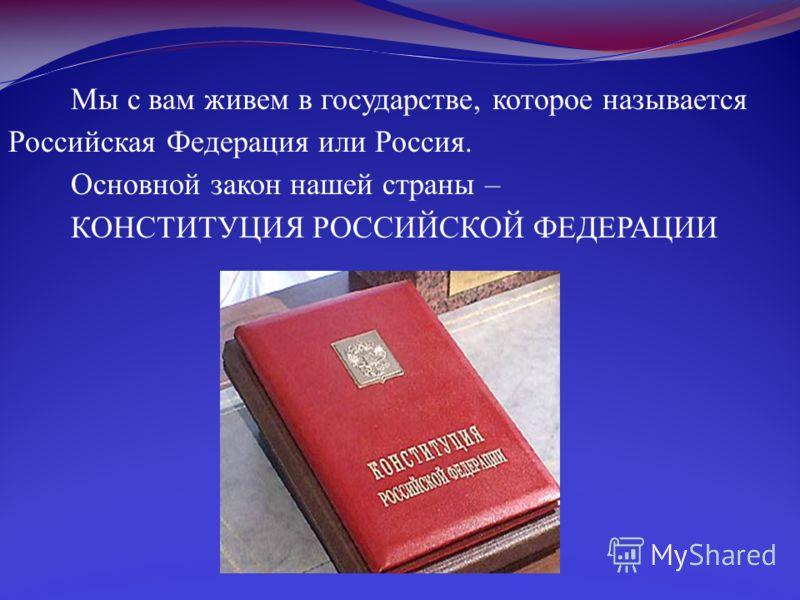 Мы с вам живем в государстве, которое называется Российская Федерация или Россия. Основной закон нашей страны – КОНСТИТУЦИЯ РОССИЙСКОЙ ФЕДЕРАЦИИ
