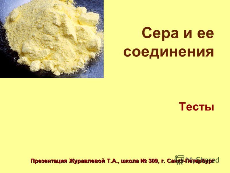 Сера и ее соединения Тесты Презентация Журавлевой Т.А., школа 309, г. Санкт-Петербург