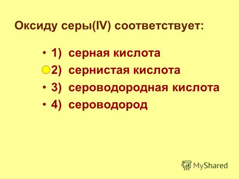 Оксиду серы(IV) соответствует: 1) серная кислота 2) сернистая кислота 3) сероводородная кислота 4) сероводород