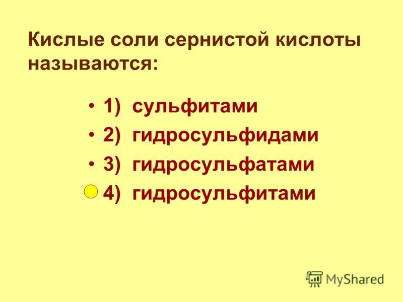 Кислые соли сернистой кислоты называются: 1) сульфитами 2) гидросульфидами 3) гидросульфатами 4) гидросульфитами