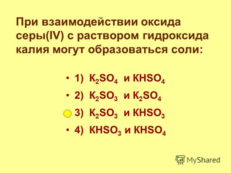 При взаимодействии оксида серы(IV) с раствором гидроксида калия могут образоваться соли: 1) К 2 SO 4 и КНSO 4 2) К 2 SO 3 и К 2 SO 4 3) К 2 SO 3 и КНSO 3 4) КНSO 3 и КНSO 4