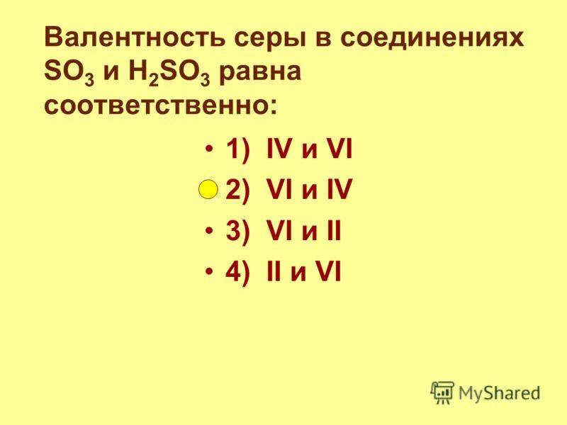 Валентность серы в соединениях SO 3 и H 2 SO 3 равна соответственно: 1) IV и VI 2) VI и IV 3) VI и II 4) II и VI