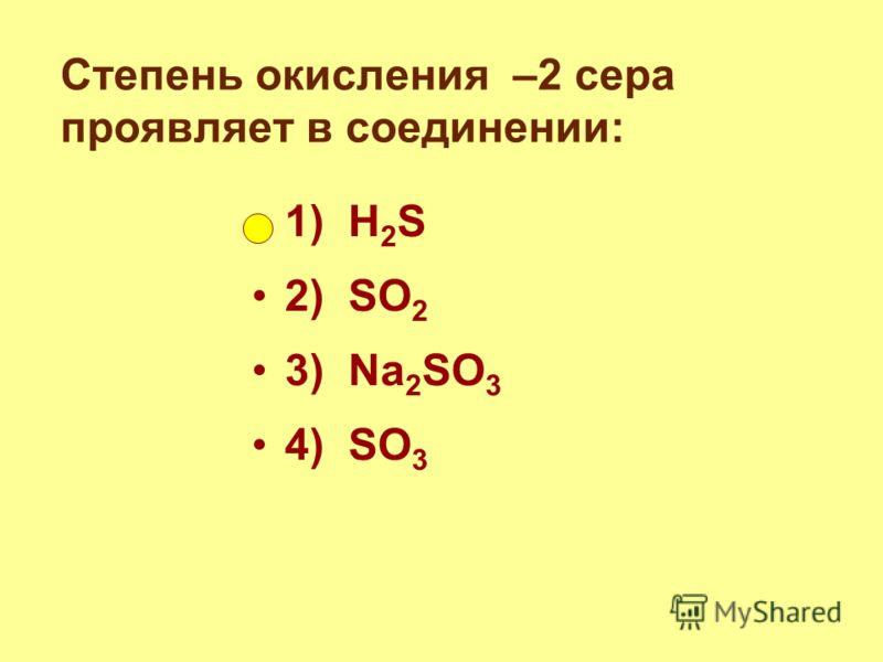 Степень окисления –2 сера проявляет в соединении: 1) H 2 S 2) SO 2 3) Na 2 SO 3 4) SO 3