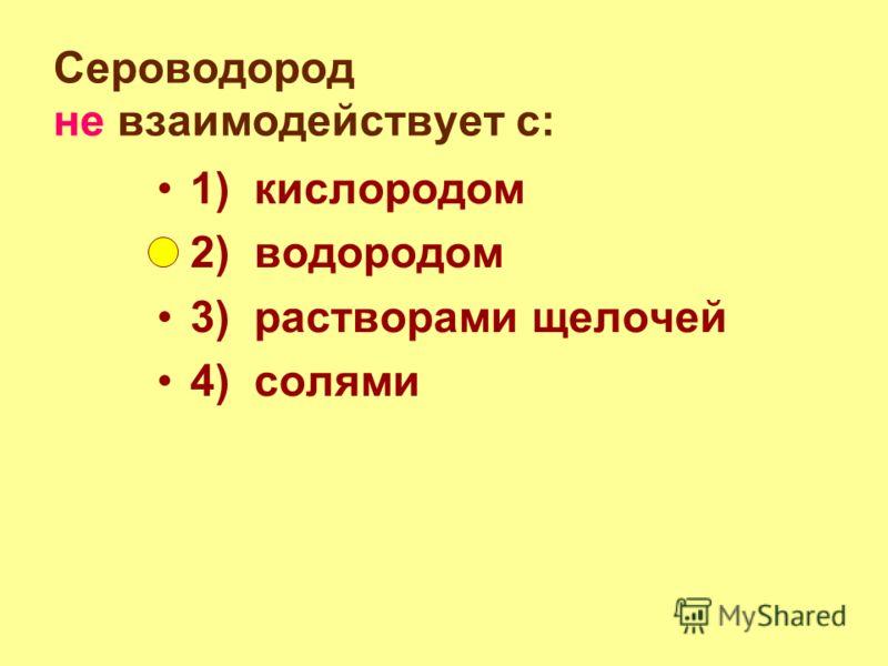 Сероводород не взаимодействует с: 1) кислородом 2) водородом 3) растворами щелочей 4) солями