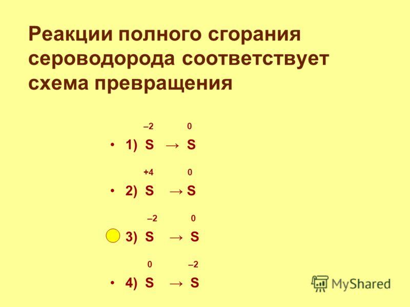 Реакции полного сгорания сероводорода соответствует схема превращения –2 0 1) S S +4 0 2) S S –2 0 3) S S 0 –2 4) S S