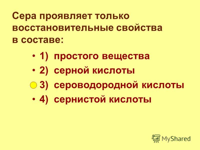 Сера проявляет только восстановительные свойства в составе: 1) простого вещества 2) серной кислоты 3) сероводородной кислоты 4) сернистой кислоты