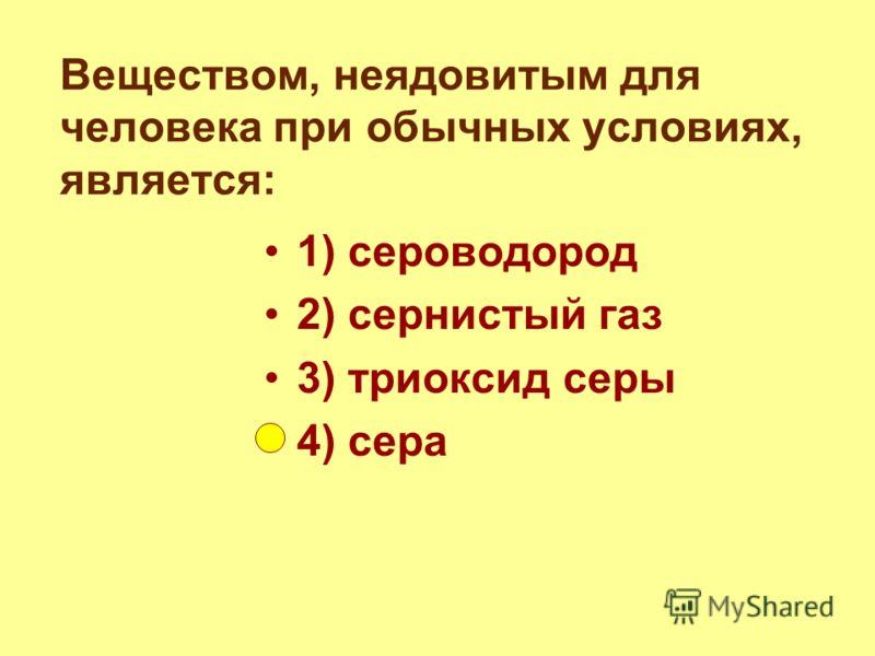 Веществом, неядовитым для человека при обычных условиях, является: 1) сероводород 2) сернистый газ 3) триоксид серы 4) сера