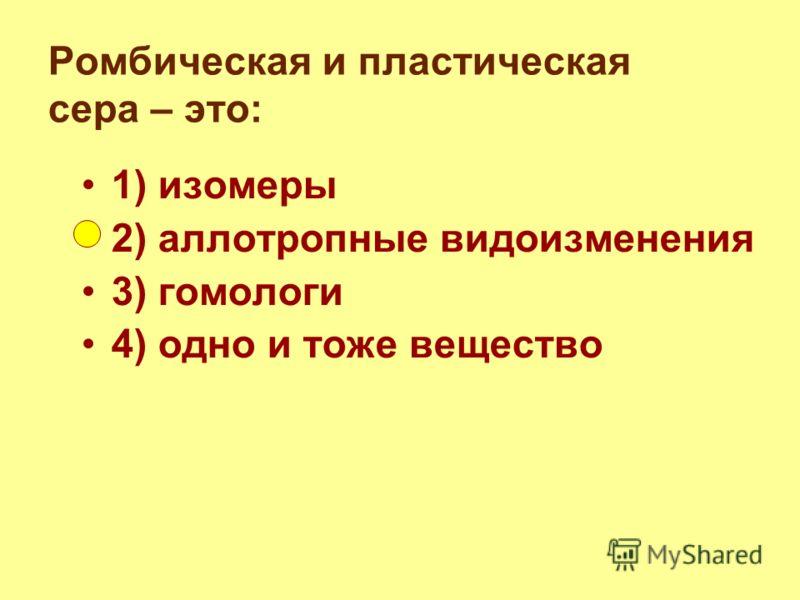 Ромбическая и пластическая сера – это: 1) изомеры 2) аллотропные видоизменения 3) гомологи 4) одно и тоже вещество