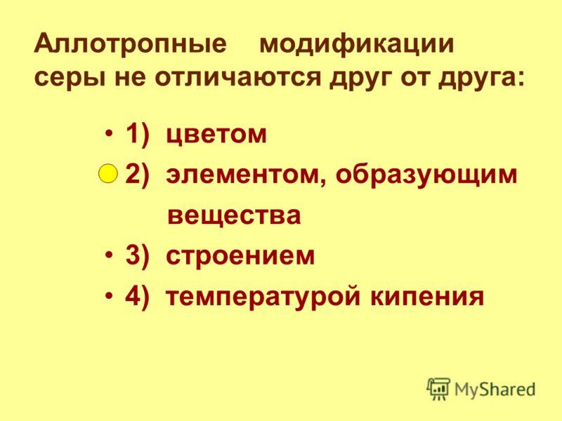 Аллотропные модификации серы не отличаются друг от друга: 1) цветом 2) элементом, образующим вещества 3) строением 4) температурой кипения