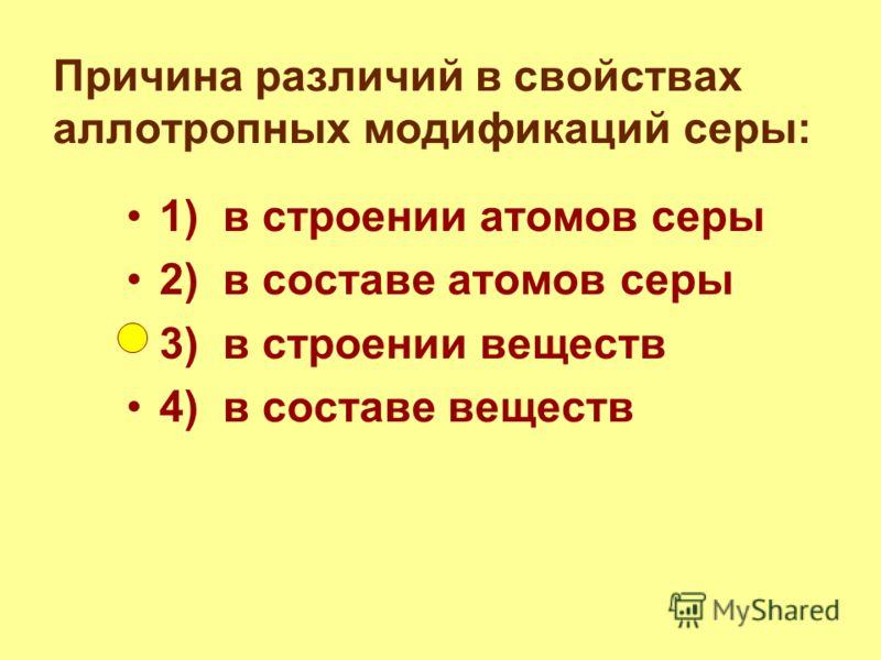Причина различий в свойствах аллотропных модификаций серы: 1) в строении атомов серы 2) в составе атомов серы 3) в строении веществ 4) в составе веществ