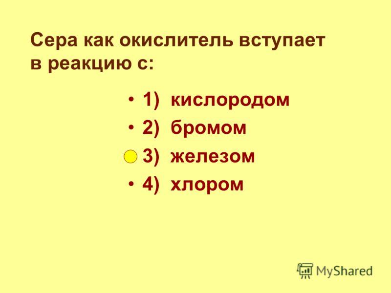 Сера как окислитель вступает в реакцию с: 1) кислородом 2) бромом 3) железом 4) хлором
