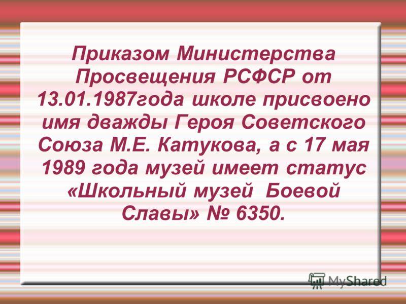 Приказом Министерства Просвещения РСФСР от 13.01.1987года школе присвоено имя дважды Героя Советского Союза М.Е. Катукова, а с 17 мая 1989 года музей имеет статус «Школьный музей Боевой Славы» 6350.
