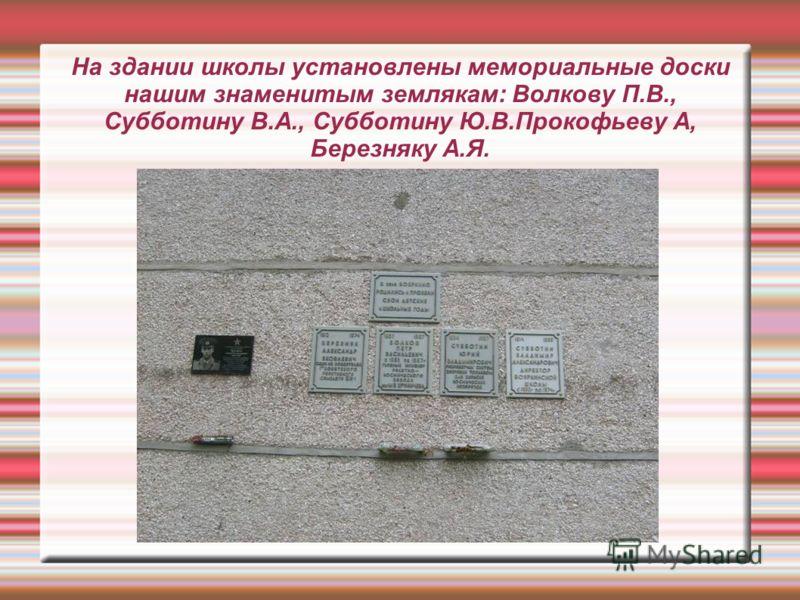 На здании школы установлены мемориальные доски нашим знаменитым землякам: Волкову П.В., Субботину В.А., Субботину Ю.В.Прокофьеву А, Березняку А.Я.