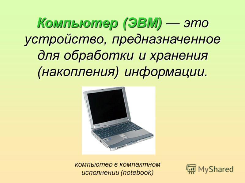 Компьютер (ЭВМ) это устройство, предназначенное для обработки и хранения (накопления) информации. компьютер в компактном исполнении (notebook)