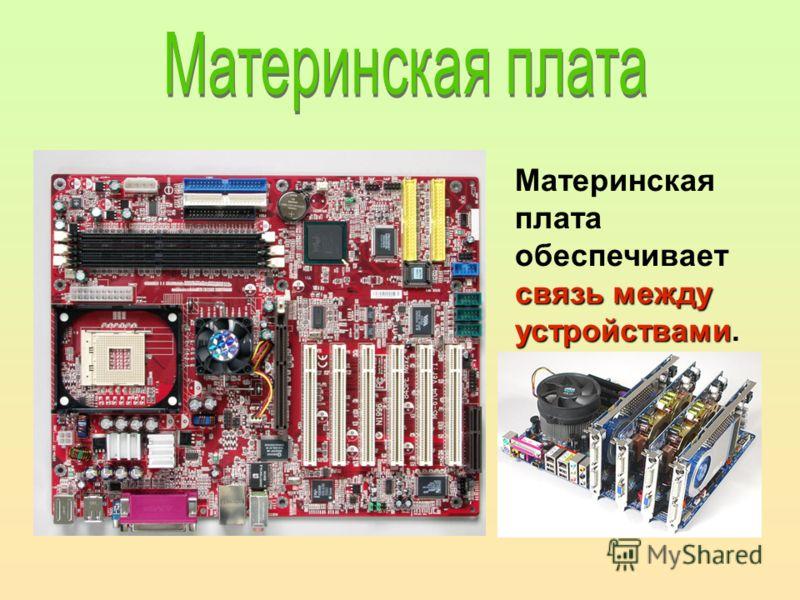 связь между устройствами Материнская плата обеспечивает связь между устройствами.