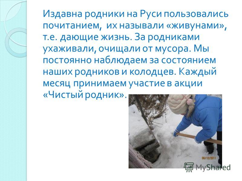 Издавна родники на Руси пользовались почитанием, их называли « живунами », т. е. дающие жизнь. За родниками ухаживали, очищали от мусора. Мы постоянно наблюдаем за состоянием наших родников и колодцев. Каждый месяц принимаем участие в акции « Чистый