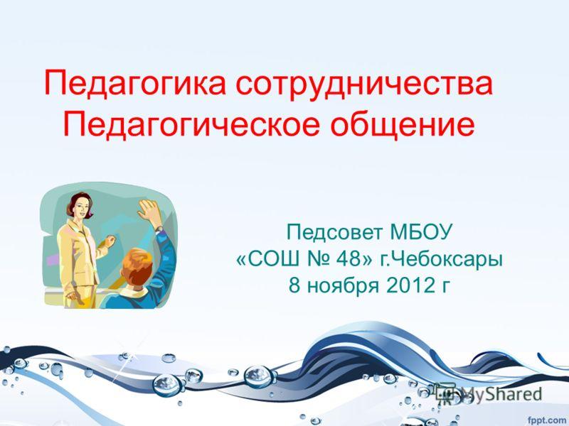 Педагогика сотрудничества Педагогическое общение Педсовет МБОУ «СОШ 48» г.Чебоксары 8 ноября 2012 г