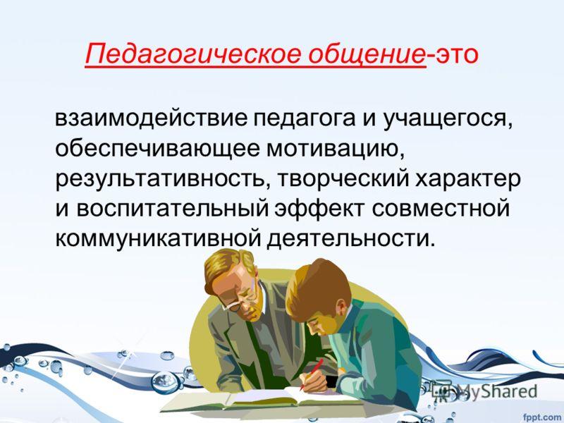 Педагогическое общение-это взаимодействие педагога и учащегося, обеспечивающее мотивацию, результативность, творческий характер и воспитательный эффект совместной коммуникативной деятельности.