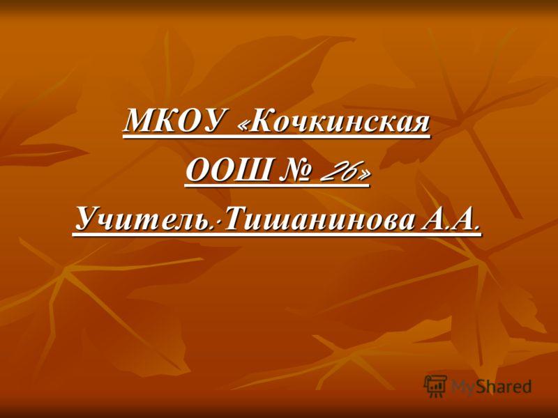 МКОУ « Кочкинская ООШ 26» Учитель : Тишанинова А. А.