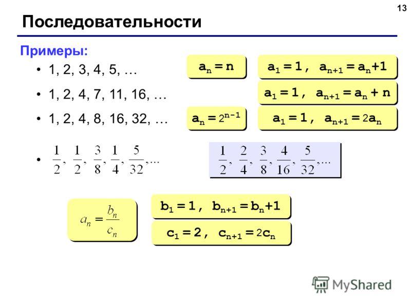 13 Последовательности Примеры: 1, 2, 3, 4, 5, … 1, 2, 4, 7, 11, 16, … 1, 2, 4, 8, 16, 32, … an = nan = n an = nan = n a 1 = 1, a n+1 = a n +1 a 1 = 1, a n+1 = a n + n a n = 2 n-1 a 1 = 1, a n+1 = 2 a n b 1 = 1, b n+1 = b n +1 c 1 = 2, c n+1 = 2 c n