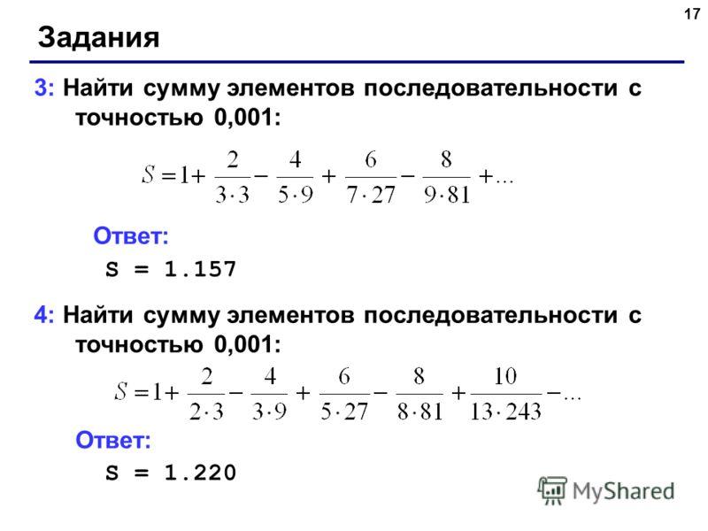 17 Задания 3: Найти сумму элементов последовательности с точностью 0,001: Ответ: S = 1.157 4: Найти сумму элементов последовательности с точностью 0,001: Ответ: S = 1.220