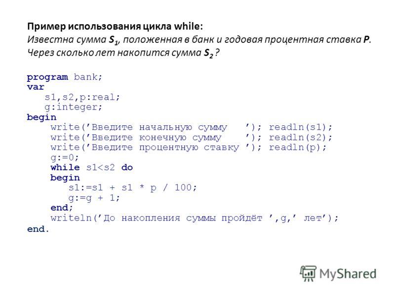Пример использования цикла while: Известна сумма S 1, положенная в банк и годовая процентная ставка P. Через сколько лет накопится сумма S 2 ? program bank; var s1,s2,p:real; g:integer; begin write(Введите начальную сумму ); readln(s1); write(Введите