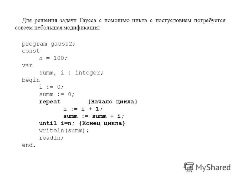 Для решения задачи Гаусса с помощью цикла с постусловием потребуется совсем небольшая модификация: program gauss2; const n = 100; var summ, i : integer; begin i := 0; summ := 0; repeat{Начало цикла} i := i + 1; summ := summ + i; until i=n; {Конец цик